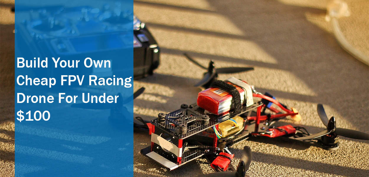 Build Your Own Cheap FPV Racing Drone For Under $100 - The